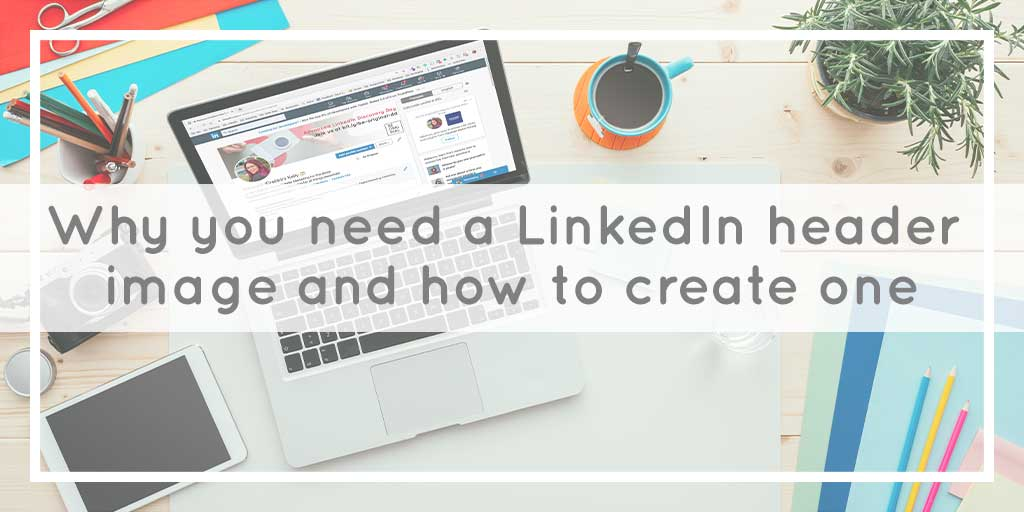 Why you need a LinkedIn header image and how to create one